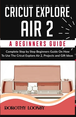 Cricut Explore Air 2: A Beginners Guide: Complete Step By Step Beginners Guide On How To Use The Cricut Explore Air 2, Projects and Gift Ide Cover Image