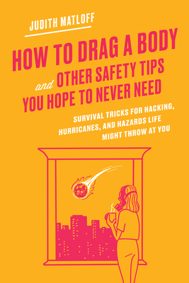 How to Drag a Body and Other Safety Tips You Hope to Never Need: Survival Tricks for Hacking, Hurricanes, and Hazards Life Might Throw at You Cover Image