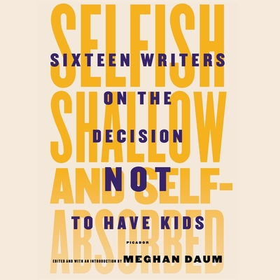 Selfish, Shallow, and Self-Absorbed: Sixteen Writers on the Decision Not to Have Kids Cover Image