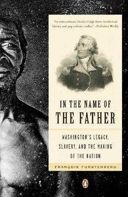 In the Name of the Father: Washington's Legacy, Slavery, and the Making of a Nation Cover Image
