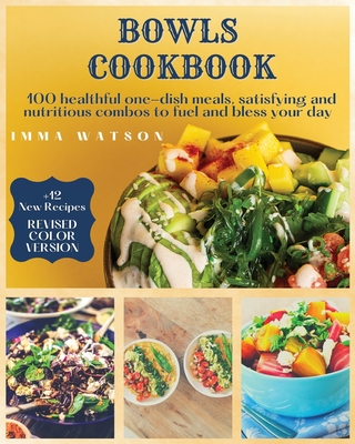 Bowls Cookbook: 100 healthful one-dish meals, satisfying and nutritious combos to fuel and bless your day + 12 New Recipes Cover Image