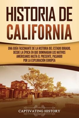 Historia de California: Una guía fascinante de la historia del Estado Dorado, desde la época en que dominaban los nativos americanos hasta el Cover Image