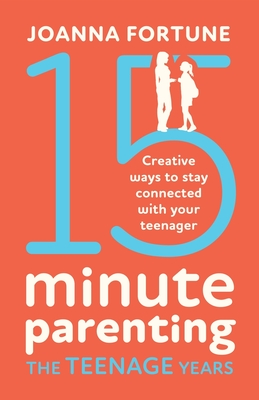 15-Minute Parenting the Teenage Years: Creative ways to stay connected with your teenager Cover Image