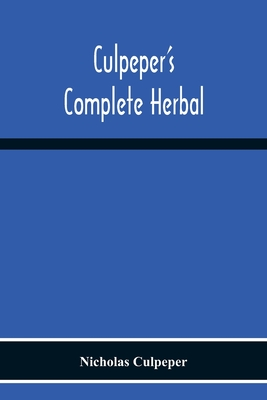 Culpeper'S Complete Herbal: Consisting Of A Comprehensive Description Of Nearly All Herbs With Their Medicinal Properties And Directions For Compo Cover Image