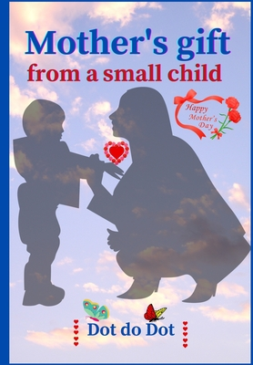 Mother's gift from a small child: Sweet Dot to dot and Coloring book from Mom to me ׀ 32 pages with color interior ׀ Perfect size, use the Cover Image