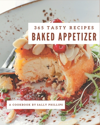 365 Tasty Baked Appetizer Recipes: Everything You Need in One Baked Appetizer Cookbook! Cover Image