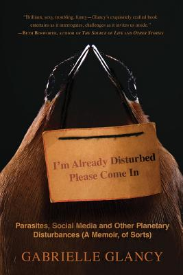 I'm Already Disturbed Please Come In: Parasites, Social Media and Other Planetary Disturbances (A Memoir, of Sorts) Cover Image