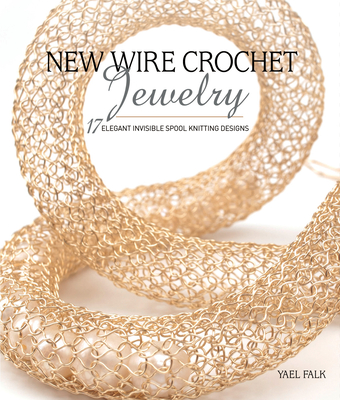 New Wire Crochet Jewelry: 17 Elegant Invisible Spool Knitting Designs Cover Image