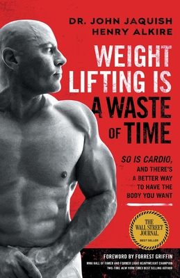 Weight Lifting Is a Waste of Time: So Is Cardio, and There's a Better Way to Have the Body You Want Cover Image