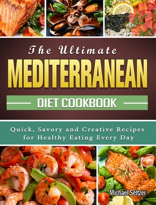 The Ultimate Mediterranean Diet Cookbook: Quick, Savory and Creative Recipes for Healthy Eating Every Day Cover Image