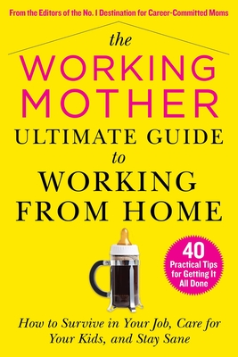 The Working Mother Ultimate Guide to Working From Home: How to Survive in Your Job, Care for Your Kids, and Stay Sane Cover Image