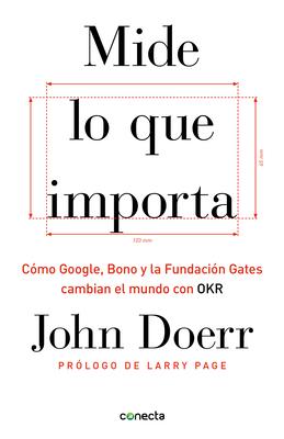 Mide lo que importa: Cómo Google, Bono y la Fundación Gates cambian el mundo con OKR / Measure What Matters Cover Image