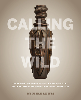 Calling the Wild: The History of Arkansas Duck Calls - A Legacy of Craftsmanship and Rich Hunting Tradition Cover Image