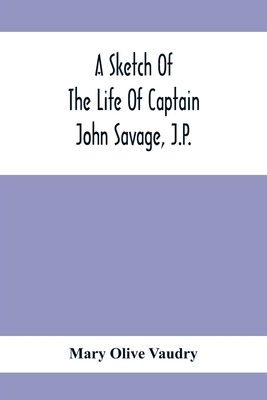 A Sketch Of The Life Of Captain John Savage, J.P.: First Settler In Shefford County, 1792; Also The Early History Of St. John'S Church, West Shefford, Cover Image