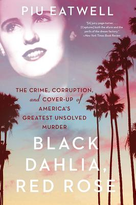 Black Dahlia, Red Rose: The Crime, Corruption, and Cover-Up of America's Greatest Unsolved Murder Cover Image
