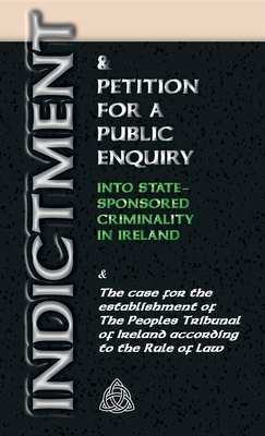 Indictment & Application for a Public Enquiry Into State-Sponsored Criminality in Ireland: And the case for the establishment of the People's Tribunal Cover Image
