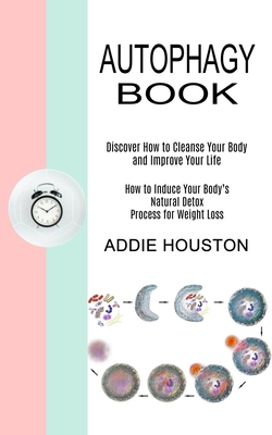 Autophagy Book: Discover How to Cleanse Your Body and Improve Your Life (How to Induce Your Body's Natural Detox Process for Weight Lo Cover Image