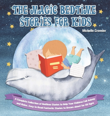 The Magic Bedtime Stories for Kids: A Complete Collection of Bedtime Stories to Help Your Children Fall Asleep and Relax. Easy to Read Fantastic Stori Cover Image