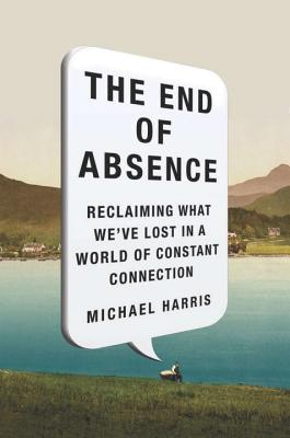 The End of Absence: Reclaiming What We've Lost in a World of Constant Connection Cover Image