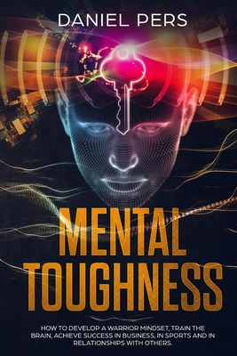 Mental Toughness: How To Develop a Warrior Mindset, Train The Brain, Achieve Success in Business, in Sports and in Relationships with Ot Cover Image