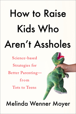 How to Raise Kids Who Aren't Assholes: Science-Based Strategies for Better Parenting--From Tots to Teens Cover Image