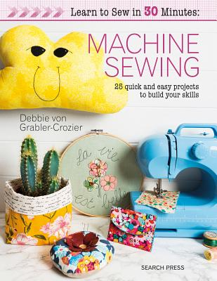 Learn to Sew in 30 Minutes: Machine Sewing: 30 quick and easy projects to build your skills Cover Image