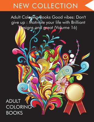 Adult Coloring Books Good vibes: Dont give up: Motivate your life with Brilliant designs and great (Volume 16) Cover Image