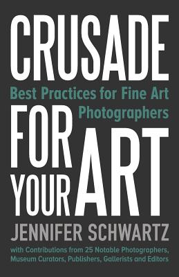 Crusade for Your Art: Best Practices for Fine Art Photographers Cover Image