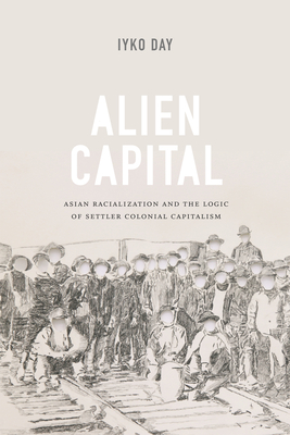 Alien Capital: Asian Racialization and the Logic of Settler Colonial Capitalism Cover Image
