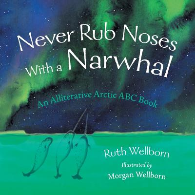 Never Rub Noses With a Narwhal: An Alliterative Look At The Arctic Cover Image