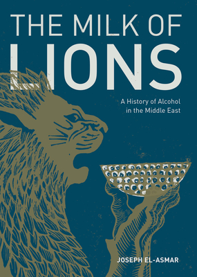 The Milk of Lions: A History of Alcohol in the Middle East Cover Image