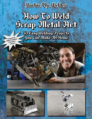 How To Weld Scrap Metal Art: 30 Easy Welding Projects You Can Make At Home Cover Image