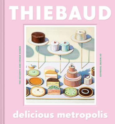 Delicious Metropolis: The Desserts and Urban Scenes of Wayne Thiebaud (Fine Art Book, California Artist Gift Book, Book of Cityscapes and Sweets) Cover Image