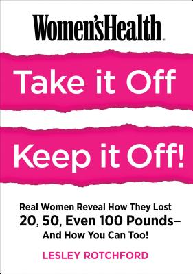 Women's Health Take It Off! Keep It Off!: Real Women Reveal How They Lost 20, 50, Even 100 Pounds--and How You Can Too! Cover Image