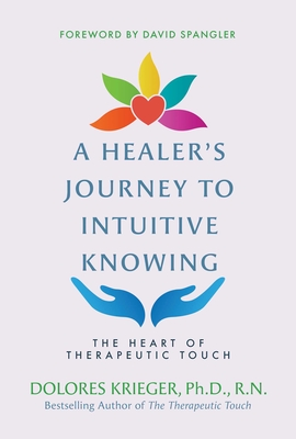 A Healer's Journey to Intuitive Knowing: The Heart of Therapeutic Touch Cover Image