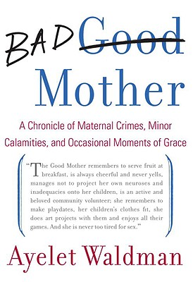 Bad Mother: A Chronicle of Maternal Crimes, Minor Calamities, and Occasional Moments of Grace Cover Image