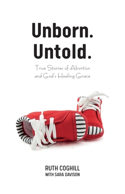 Unborn. Untold.: True Stories of Abortion and God's Healing Grace Cover Image