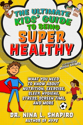 Ultimate Kids' Guide to Being Super Healthy: What You Need To Know About Nutrition, Exercise, Sleep, Hygiene, Stress, Screen Time, and More Cover Image