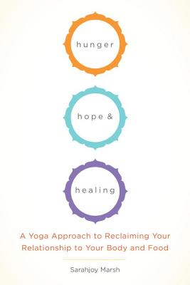 Hunger, Hope, and Healing: A Yoga Approach to Reclaiming Your Relationship to Your Body and Food Cover Image