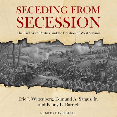 Seceding from Secession Lib/E: The Civil War, Politics, and the Creation of West Virginia Cover Image