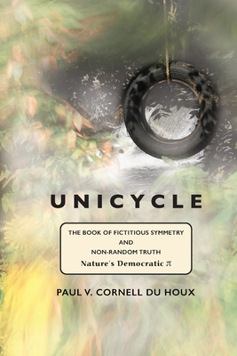 Unicycle, the Book of Fictitious Symmetry and Non-Random Truth: (Nature's Democratic Pi) Cover Image