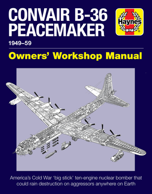 Convair B-36 Peacemaker 1949-59: America's Cold War 'big stick' ten-engine nuclear bomber that could rain destruction on aggressors anywhere on Earth (Owners' Workshop Manual) Cover Image