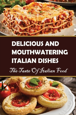 Delicious And Mouthwatering Italian Dishes: The Taste Of Italian Food: Italian Recipes For Dinner Cover Image