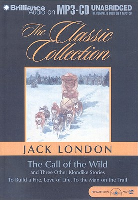 The Call of the Wild: And Three Other Klondike Stories to Build a Fire, Love of Life, to the Man on the Trail Cover Image