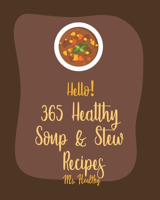 Hello! 365 Healthy Soup & Stew Recipes: Best Healthy Soup & Stew Cookbook Ever For Beginners [Book 1] Cover Image