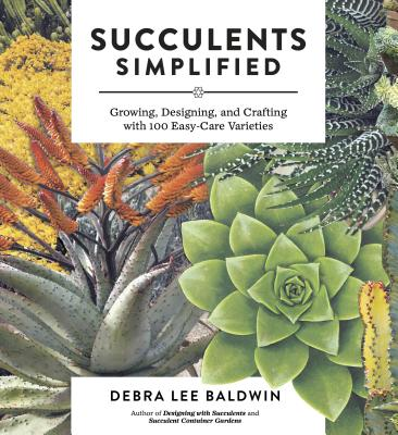 Succulents Simplified: Growing, Designing, and Crafting with 100 Easy-Care Varieties Cover Image