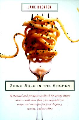Going Solo in the Kitchen: A Practical and Persuasive Cookbook for Anyone Living Alone-With More Than 350 Easy, Delicious Recipes and Strategies Cover Image