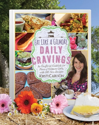 Eat Like a Gilmore: Daily Cravings: An Unofficial Cookbook for Fans of Gilmore Girls, with 100 New Recipes Cover Image