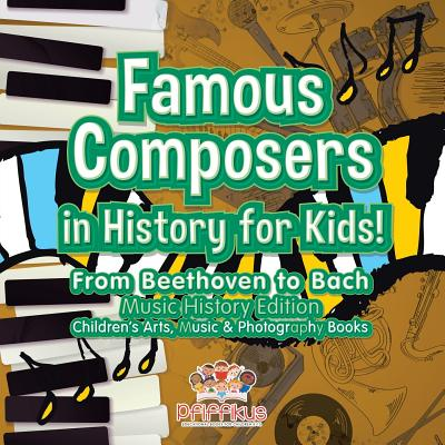 Famous Composers in History for Kids! From Beethoven to Bach: Music History Edition - Children's Arts, Music & Photography Books Cover Image