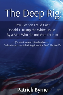 The Deep Rig: How Election Fraud Cost Donald J. Trump the White House, By a Man Who did not Vote for Him (or what to send friends wh Cover Image